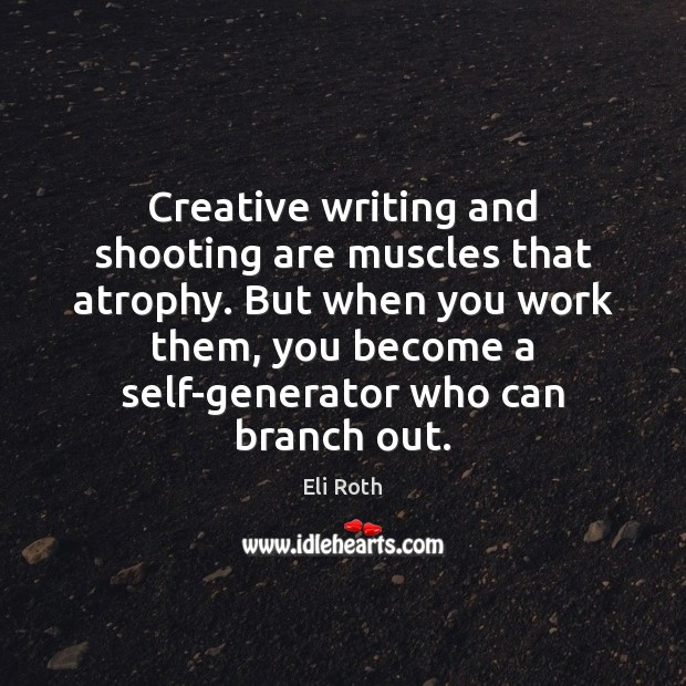 Image, Creative writing and shooting are muscles that atrophy. But when you work