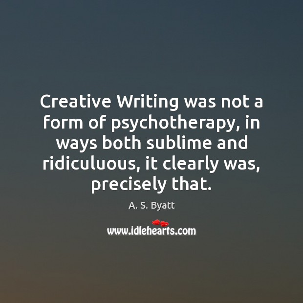 Creative Writing was not a form of psychotherapy, in ways both sublime Image