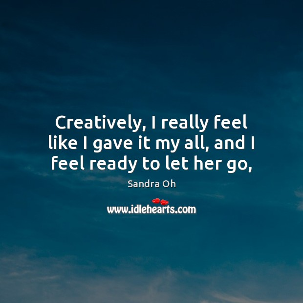 Creatively, I really feel like I gave it my all, and I feel ready to let her go, Sandra Oh Picture Quote