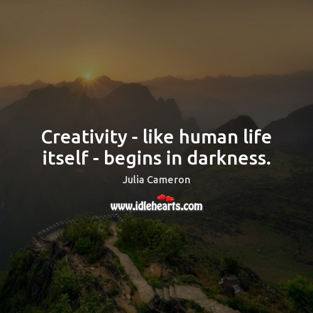 Creativity – like human life itself – begins in darkness. Julia Cameron Picture Quote