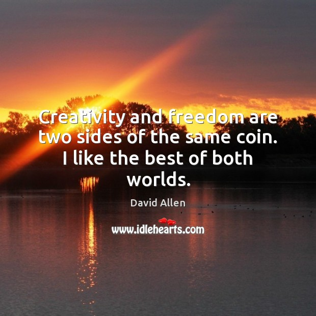 Creativity and freedom are two sides of the same coin. I like the best of both worlds. David Allen Picture Quote