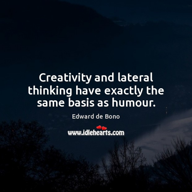 Creativity and lateral thinking have exactly the same basis as humour. Edward de Bono Picture Quote
