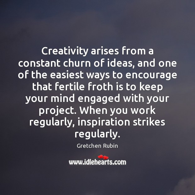Creativity arises from a constant churn of ideas, and one of the Gretchen Rubin Picture Quote