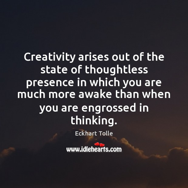 Creativity arises out of the state of thoughtless presence in which you Eckhart Tolle Picture Quote