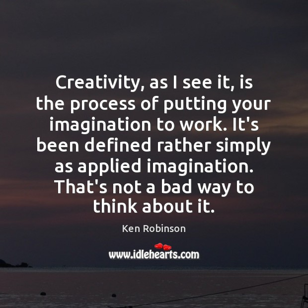 Creativity, as I see it, is the process of putting your imagination Ken Robinson Picture Quote