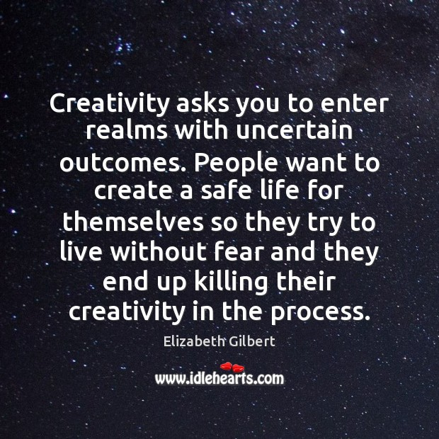 Creativity asks you to enter realms with uncertain outcomes. People want to Elizabeth Gilbert Picture Quote