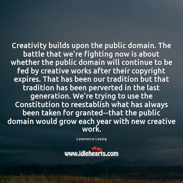 Lawrence Lessig Picture Quote image saying: Creativity builds upon the public domain. The battle that we're fighting now