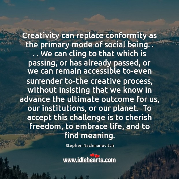 Stephen Nachmanovitch Picture Quote image saying: Creativity can replace conformity as the primary mode of social being. . . . We
