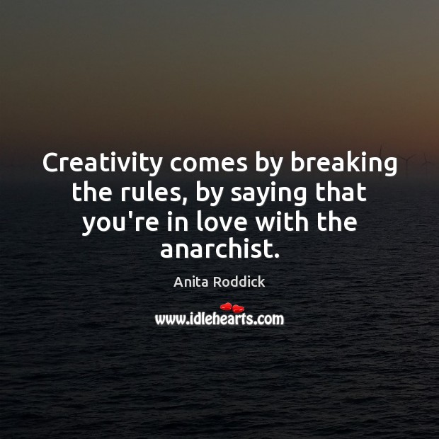 Creativity comes by breaking the rules, by saying that you're in love with the anarchist. Image