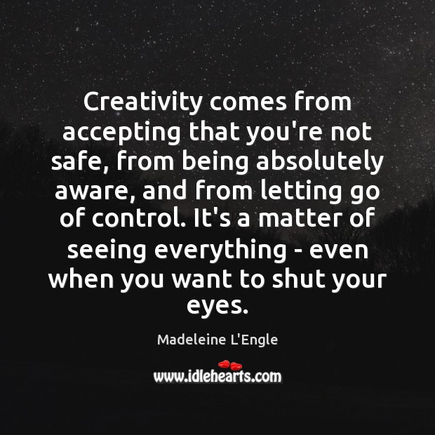 Creativity comes from accepting that you're not safe, from being absolutely aware, Letting Go Quotes Image