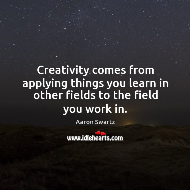 Creativity comes from applying things you learn in other fields to the field you work in. Image