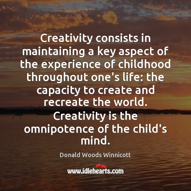 Creativity consists in maintaining a key aspect of the experience of childhood Donald Woods Winnicott Picture Quote