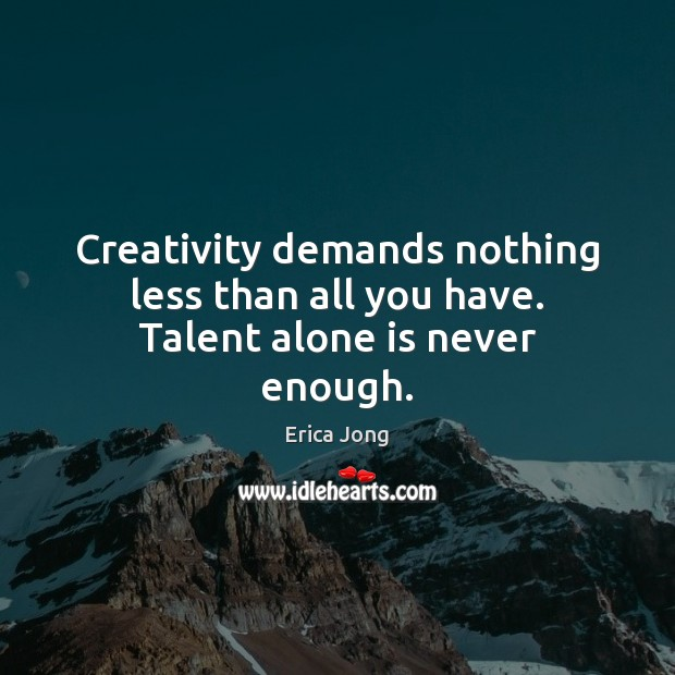 Creativity demands nothing less than all you have. Talent alone is never enough. Erica Jong Picture Quote