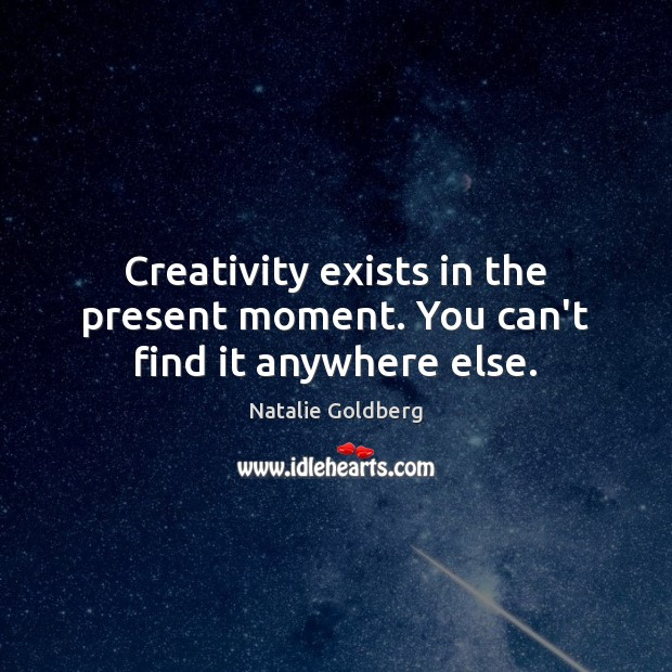 Creativity exists in the present moment. You can't find it anywhere else. Image