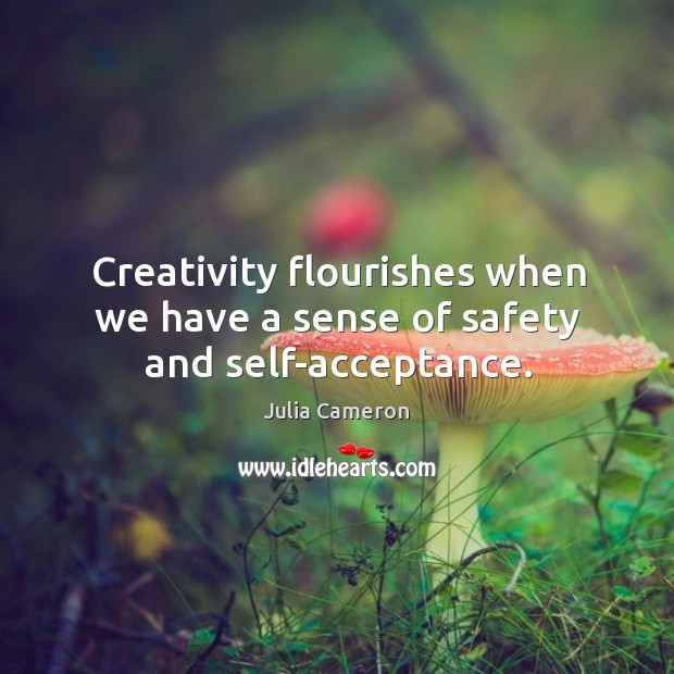 Creativity flourishes when we have a sense of safety and self-acceptance. Image