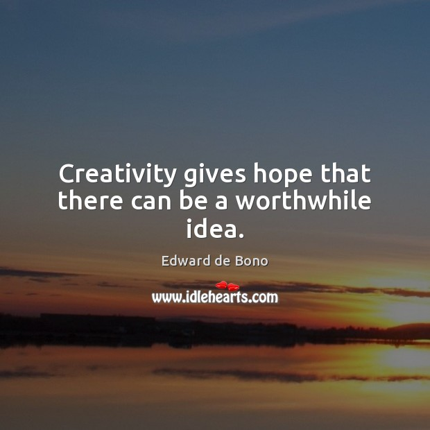 Creativity gives hope that there can be a worthwhile idea. Edward de Bono Picture Quote