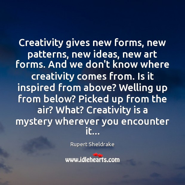 Creativity gives new forms, new patterns, new ideas, new art forms. And Rupert Sheldrake Picture Quote