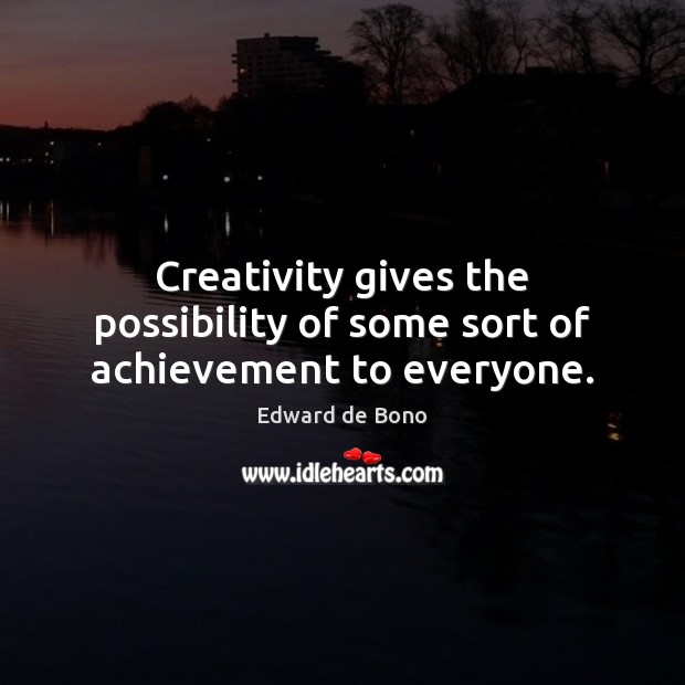 Creativity gives the possibility of some sort of achievement to everyone. Edward de Bono Picture Quote