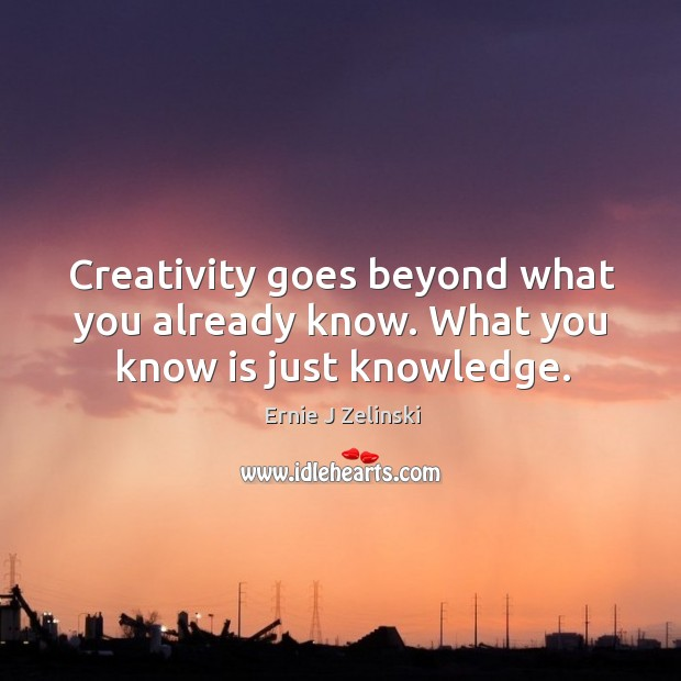 Creativity goes beyond what you already know. What you know is just knowledge. Image