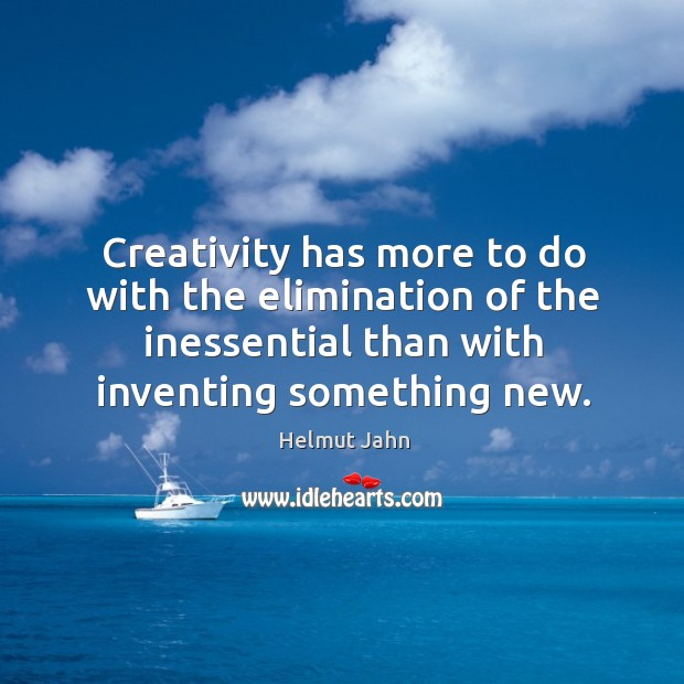 Creativity has more to do with the elimination of the inessential than with inventing something new. Image