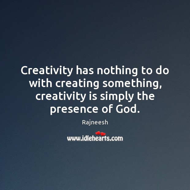 Creativity has nothing to do with creating something, creativity is simply the Rajneesh Picture Quote