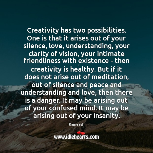 Image, Creativity has two possibilities. One is that it arises out of your