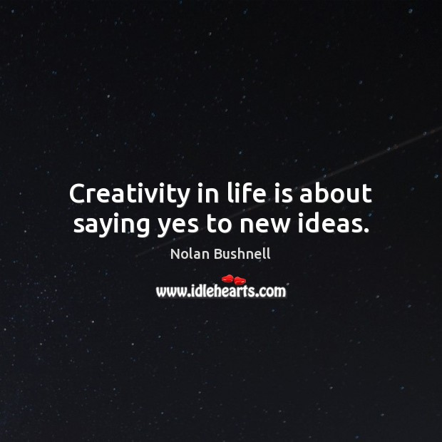 Creativity in life is about saying yes to new ideas. Nolan Bushnell Picture Quote