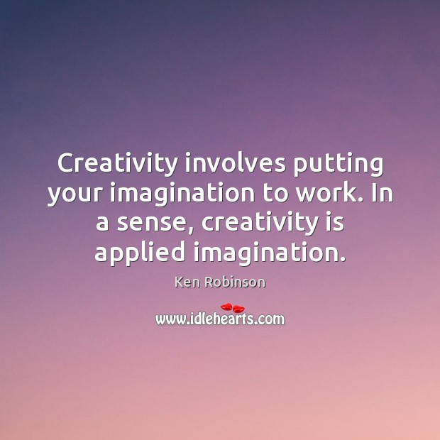 Creativity involves putting your imagination to work. In a sense, creativity is Ken Robinson Picture Quote