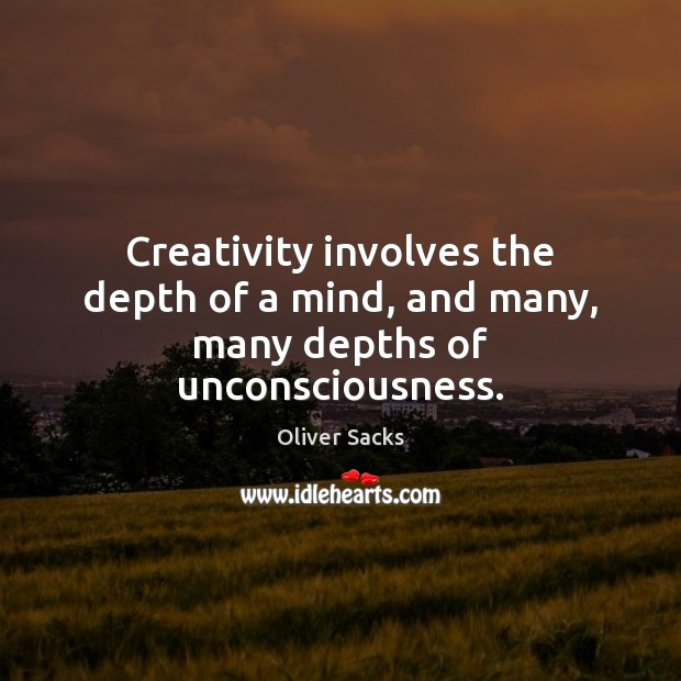 Creativity involves the depth of a mind, and many, many depths of unconsciousness. Oliver Sacks Picture Quote