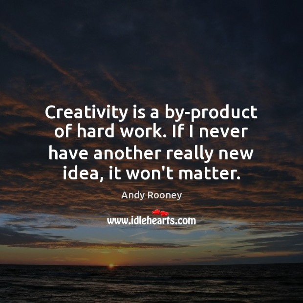 Creativity is a by-product of hard work. If I never have another Image