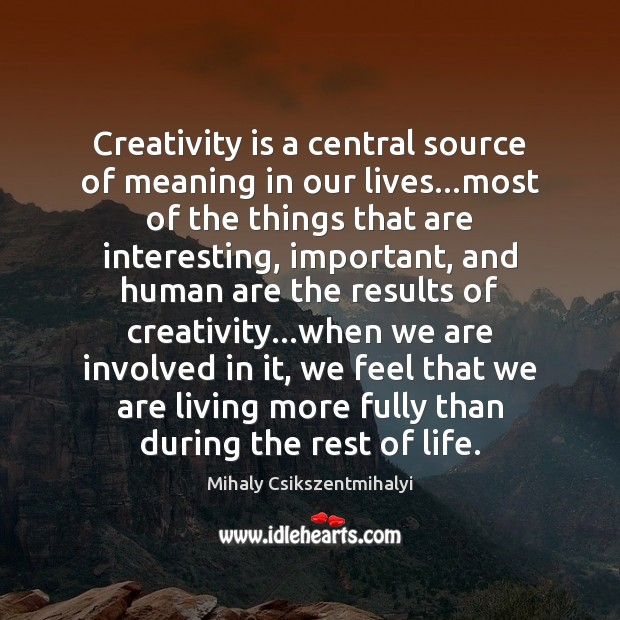 Image, Creativity is a central source of meaning in our lives…most of