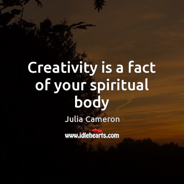 Creativity is a fact of your spiritual body Julia Cameron Picture Quote