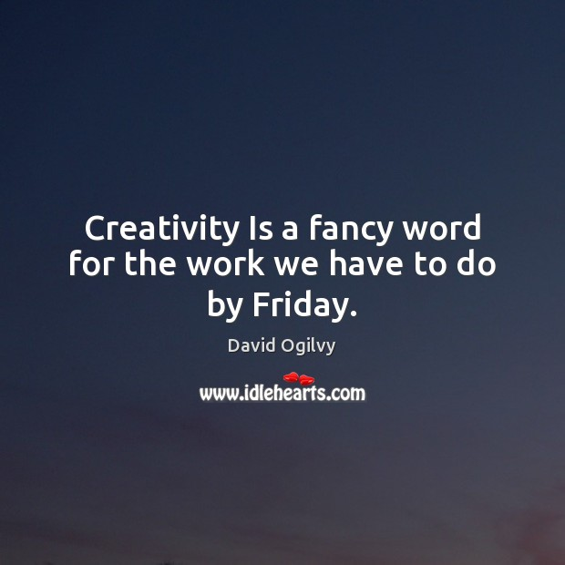 Image, Creativity Is a fancy word for the work we have to do by Friday.