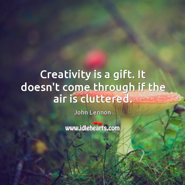 Image, Creativity is a gift. It doesn't come through if the air is cluttered.