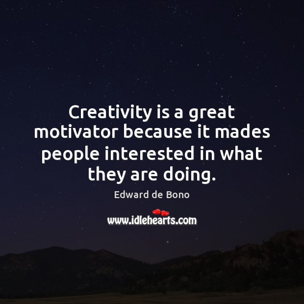 Creativity is a great motivator because it mades people interested in what they are doing. Edward de Bono Picture Quote
