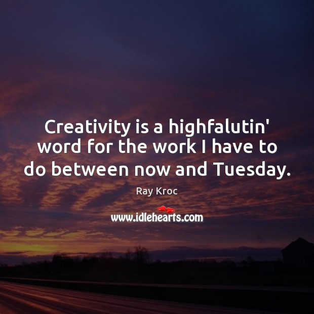 Creativity is a highfalutin' word for the work I have to do between now and Tuesday. Ray Kroc Picture Quote