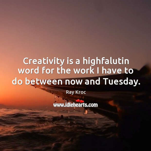 Creativity is a highfalutin word for the work I have to do between now and tuesday. Ray Kroc Picture Quote