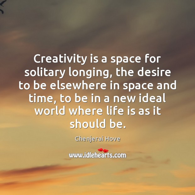 Creativity is a space for solitary longing, the desire to be elsewhere Image