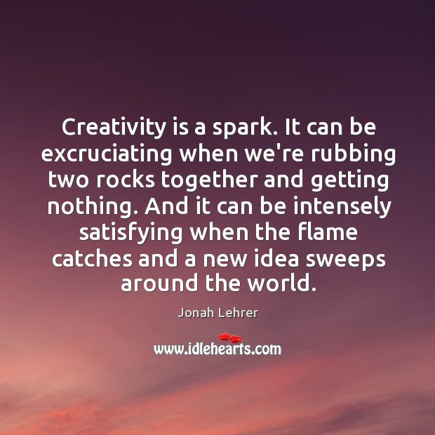 Creativity is a spark. It can be excruciating when we're rubbing two Image