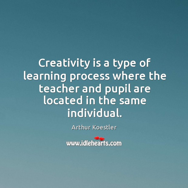 Creativity is a type of learning process where the teacher and pupil are located in the same individual. Image