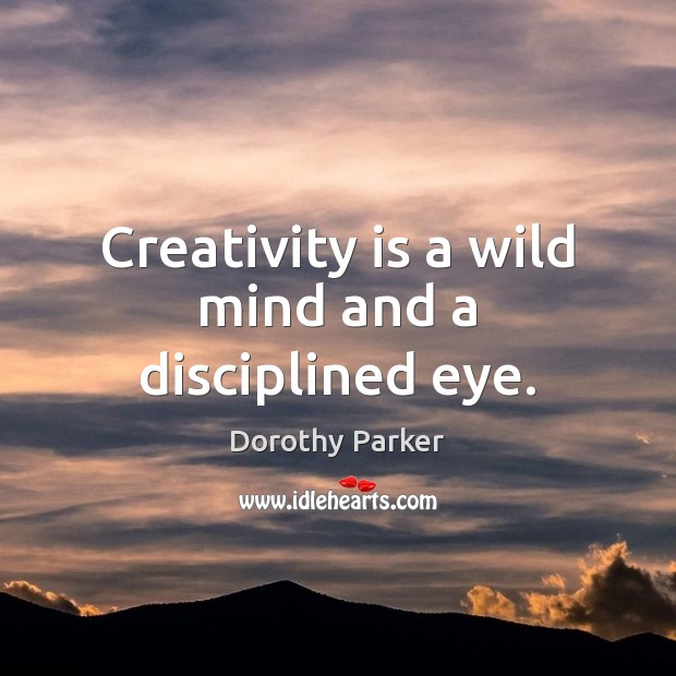 Creativity is a wild mind and a disciplined eye. Dorothy Parker Picture Quote