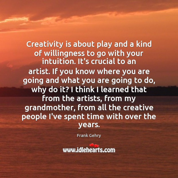 Creativity is about play and a kind of willingness to go with Frank Gehry Picture Quote