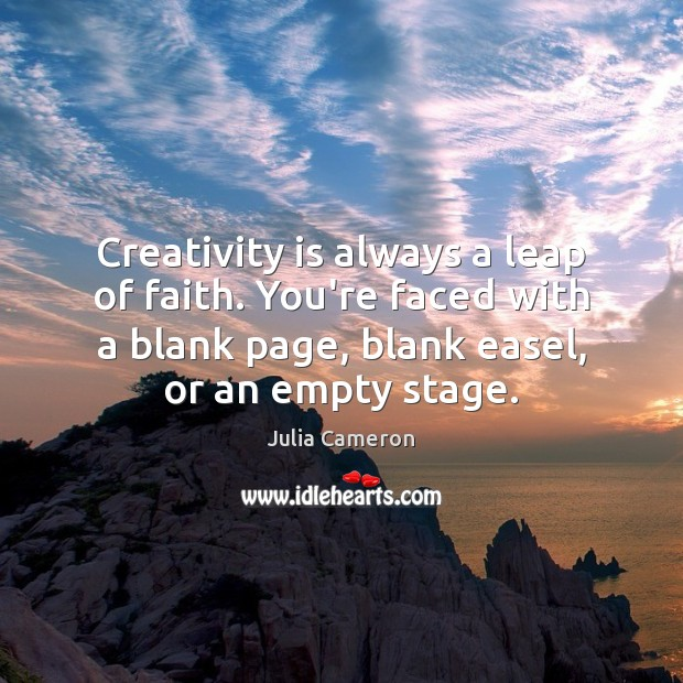 Creativity is always a leap of faith. You're faced with a blank Julia Cameron Picture Quote