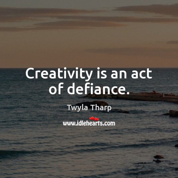 Creativity is an act of defiance. Twyla Tharp Picture Quote