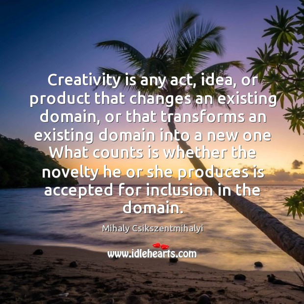 Image about Creativity is any act, idea, or product that changes an existing domain,