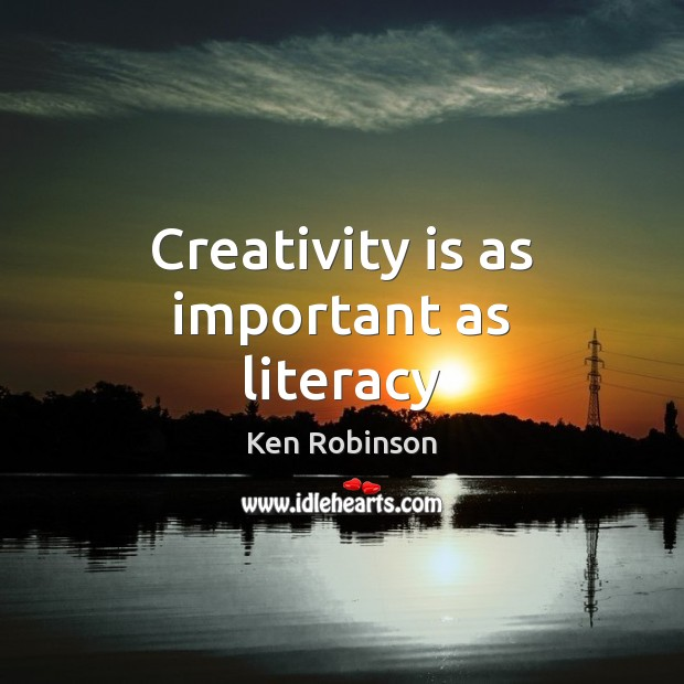 Creativity is as important as literacy Ken Robinson Picture Quote