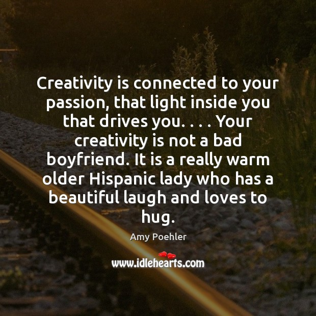 Creativity is connected to your passion, that light inside you that drives Hug Quotes Image
