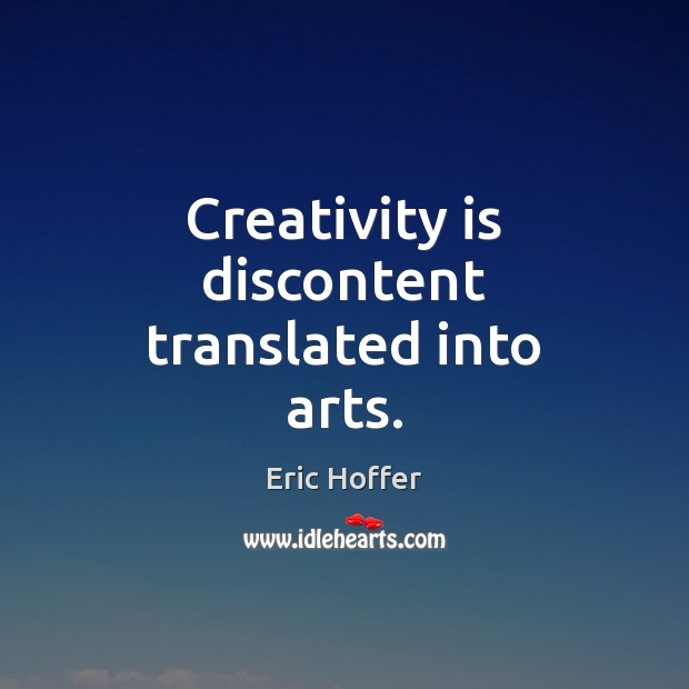 Creativity is discontent translated into arts. Image