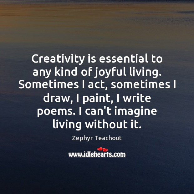 Creativity is essential to any kind of joyful living. Sometimes I act, Zephyr Teachout Picture Quote