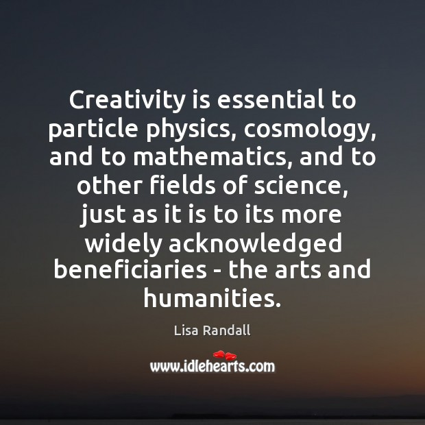 Creativity is essential to particle physics, cosmology, and to mathematics, and to Lisa Randall Picture Quote